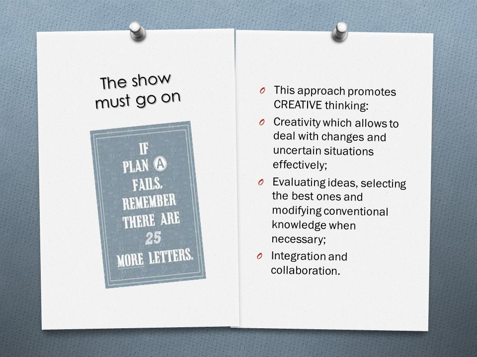 The show must go on O This approach promotes CREATIVE thinking: O Creativity which allows to deal with changes and uncertain situations effectively; O
