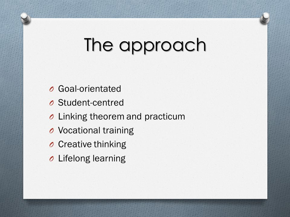 The approach O Goal-orientated O Student-centred O Linking theorem and practicum O Vocational training O Creative thinking O Lifelong learning