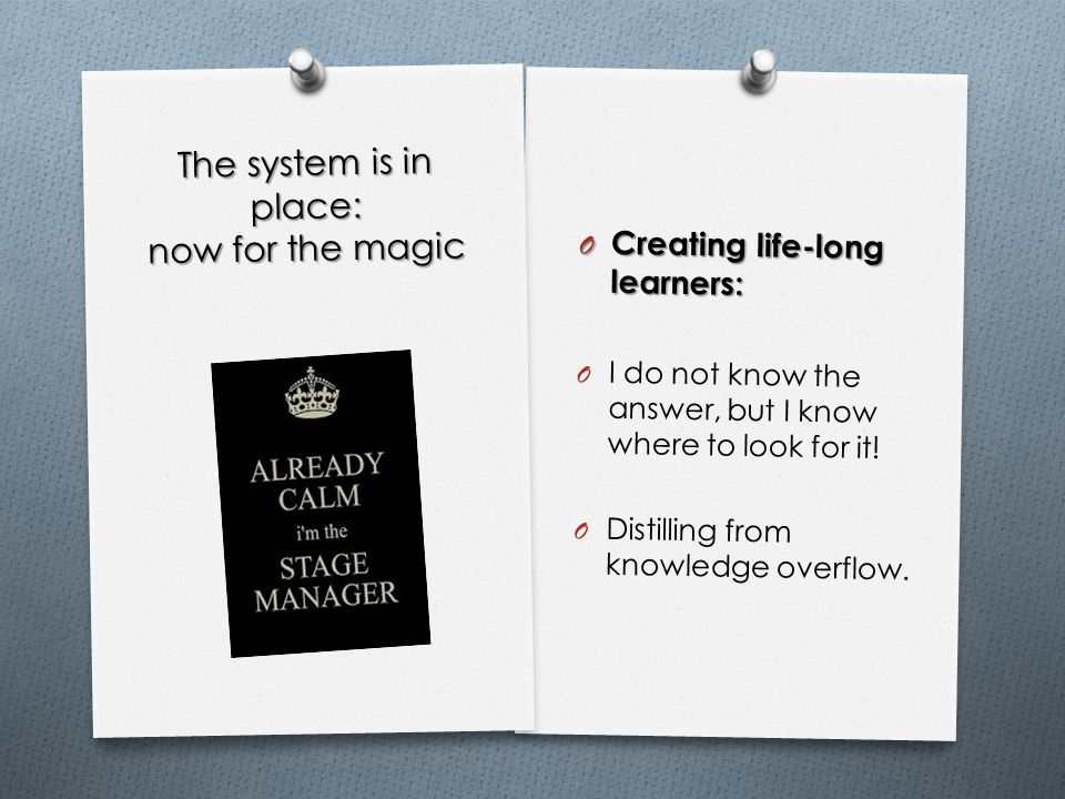 The system is in place: now for the magic O Creating life-long learners: O I do not know the answer, but I know where to look for it.