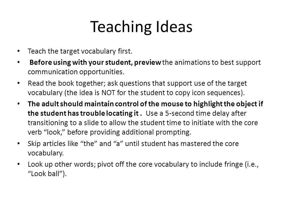Teaching Ideas Teach the target vocabulary first. Before using with your student, preview the animations to best support communication opportunities.