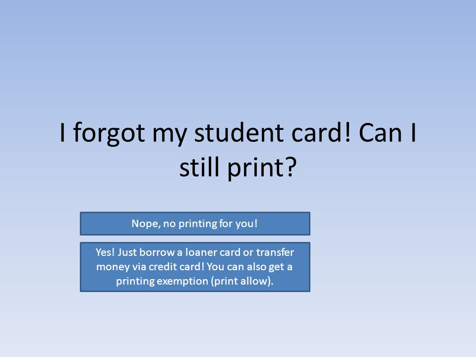 I forgot my student card. Can I still print. Nope, no printing for you.