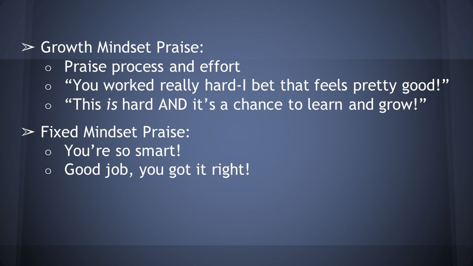 ➢ Growth Mindset Praise: ○ Praise process and effort ○ You worked really hard-I bet that feels pretty good! ○ This is hard AND it's a chance to learn and grow! ➢ Fixed Mindset Praise: ○ You're so smart.