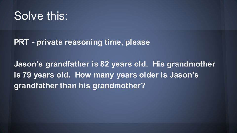 Solve this: PRT - private reasoning time, please Jason's grandfather is 82 years old.