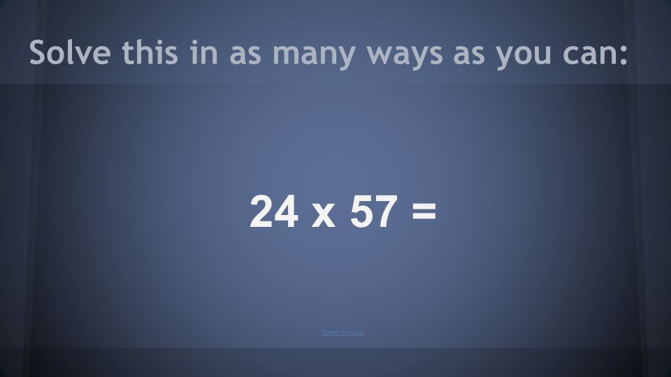 Solve this in as many ways as you can: 24 x 57 = Parent Handout