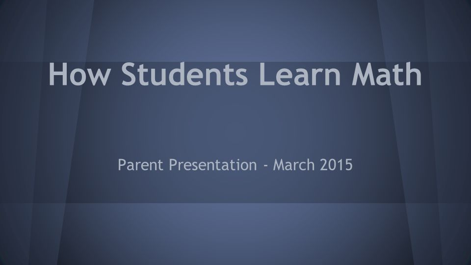How Students Learn Math Parent Presentation - March 2015