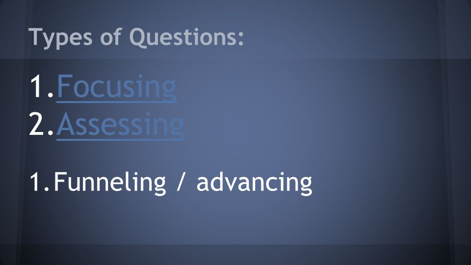 Types of Questions: 1.FocusingFocusing 2.AssessingAssessing 1.Funneling / advancing