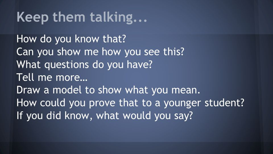 Keep them talking... How do you know that. Can you show me how you see this.