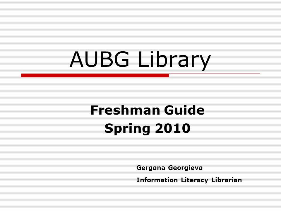 AUBG Library Freshman Guide Spring 2010 Gergana Georgieva Information Literacy Librarian