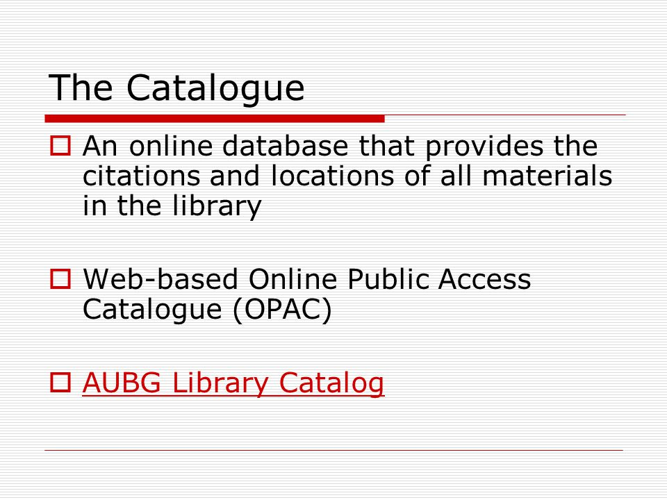The Catalogue  An online database that provides the citations and locations of all materials in the library  Web-based Online Public Access Catalogue (OPAC)  AUBG Library Catalog AUBG Library Catalog