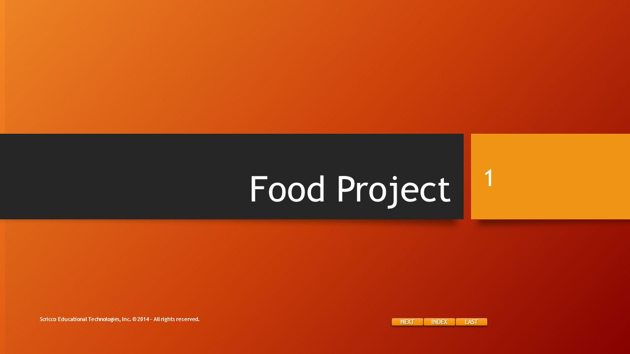 NEXT INDEX LAST Food Project Scricco Educational Technologies, Inc. © 2014 – All rights reserved. 1