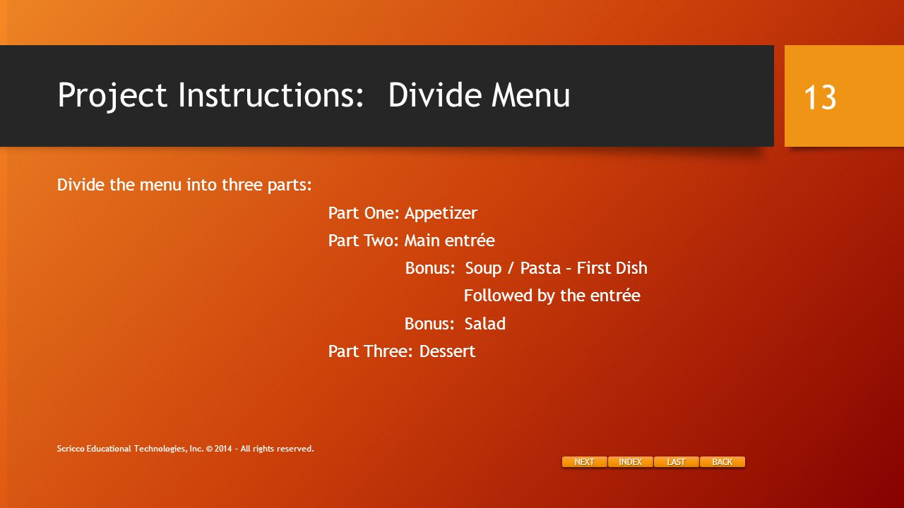 NEXT INDEX LAST BACK Project Instructions: Divide Menu Divide the menu into three parts: Part One: Appetizer Part Two: Main entrée Bonus: Soup / Pasta