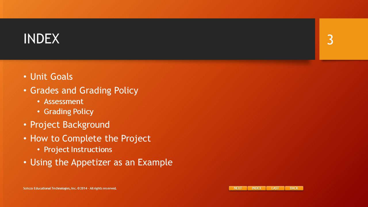 NEXT INDEX LAST BACK INDEX Unit Goals Grades and Grading Policy Assessment Grading Policy Project Background How to Complete the Project Project Instructions Using the Appetizer as an Example Scricco Educational Technologies, Inc.