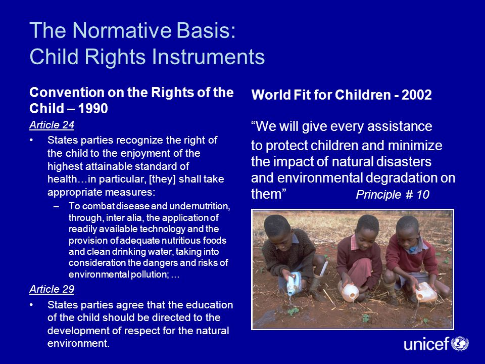 The Normative Basis: Child Rights Instruments Convention on the Rights of the Child – 1990 Article 24 States parties recognize the right of the child to the enjoyment of the highest attainable standard of health…in particular, [they] shall take appropriate measures: –To combat disease and undernutrition, through, inter alia, the application of readily available technology and the provision of adequate nutritious foods and clean drinking water, taking into consideration the dangers and risks of environmental pollution; … Article 29 States parties agree that the education of the child should be directed to the development of respect for the natural environment.