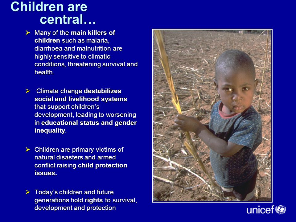 Children are central…  Many of the main killers of children such as malaria, diarrhoea and malnutrition are highly sensitive to climatic conditions, threatening survival and health.