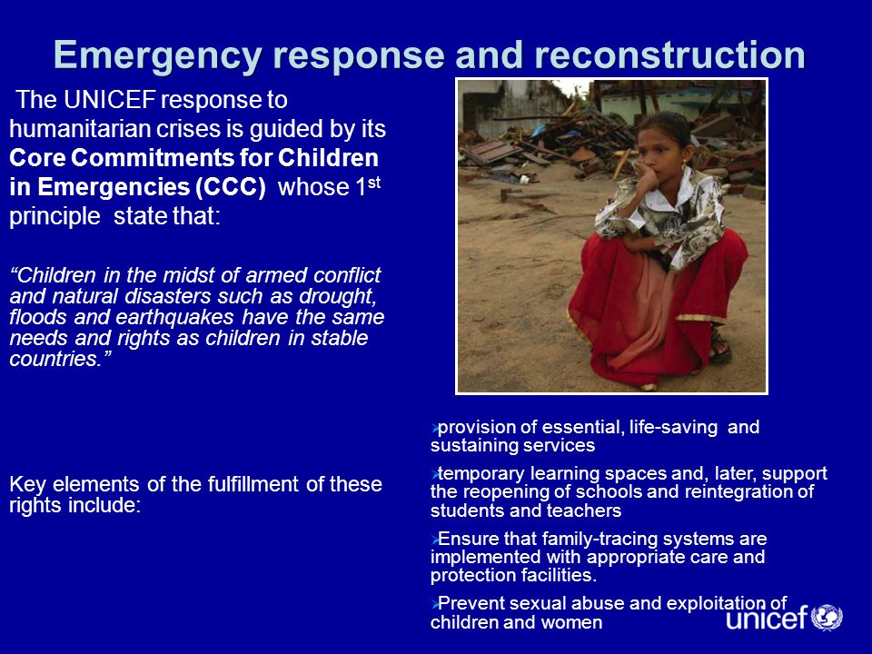 Emergency response and reconstruction The UNICEF response to humanitarian crises is guided by its Core Commitments for Children in Emergencies (CCC) whose 1 st principle state that: Children in the midst of armed conflict and natural disasters such as drought, floods and earthquakes have the same needs and rights as children in stable countries. Key elements of the fulfillment of these rights include:  provision of essential, life-saving and sustaining services  temporary learning spaces and, later, support the reopening of schools and reintegration of students and teachers  Ensure that family-tracing systems are implemented with appropriate care and protection facilities.