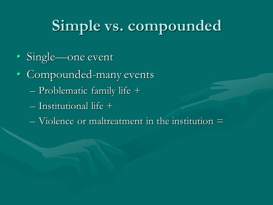 Simple vs. compounded Single—one eventSingle—one event Compounded-many eventsCompounded-many events –Problematic family life + –Institutional life + –
