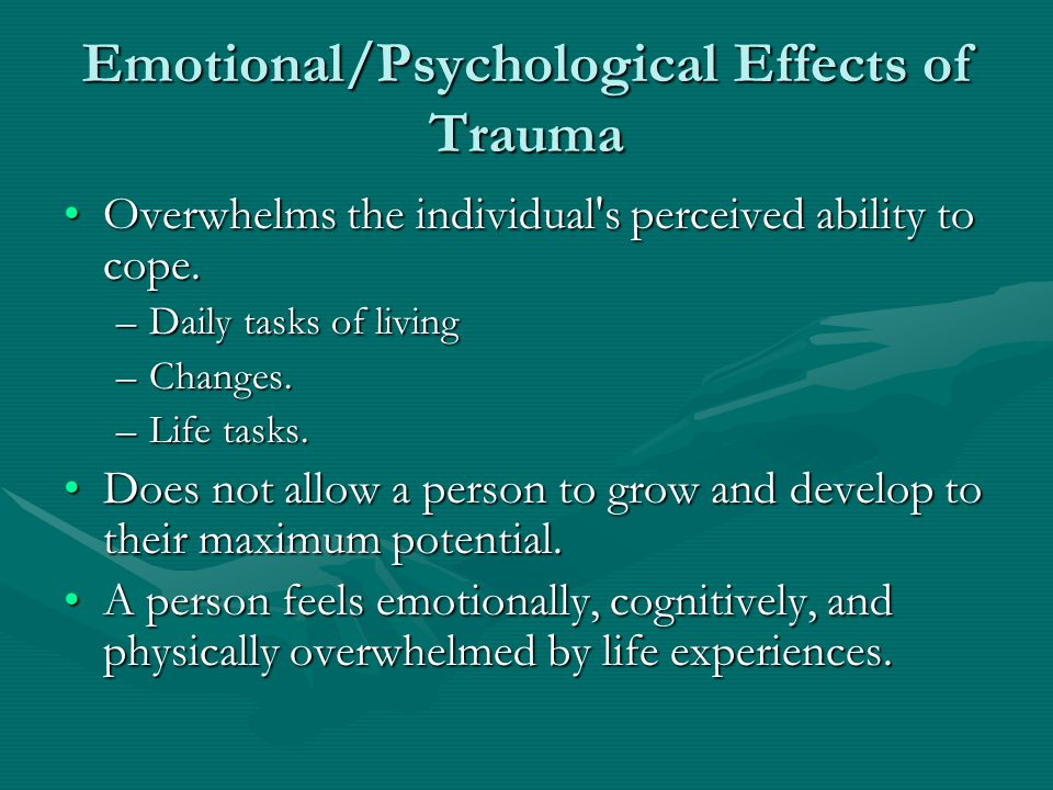 Emotional/Psychological Effects of Trauma Overwhelms the individual s perceived ability to cope.Overwhelms the individual s perceived ability to cope.
