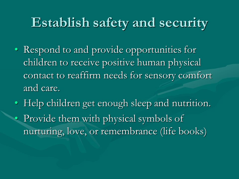 Establish safety and security Respond to and provide opportunities for children to receive positive human physical contact to reaffirm needs for sensory comfort and care.Respond to and provide opportunities for children to receive positive human physical contact to reaffirm needs for sensory comfort and care.