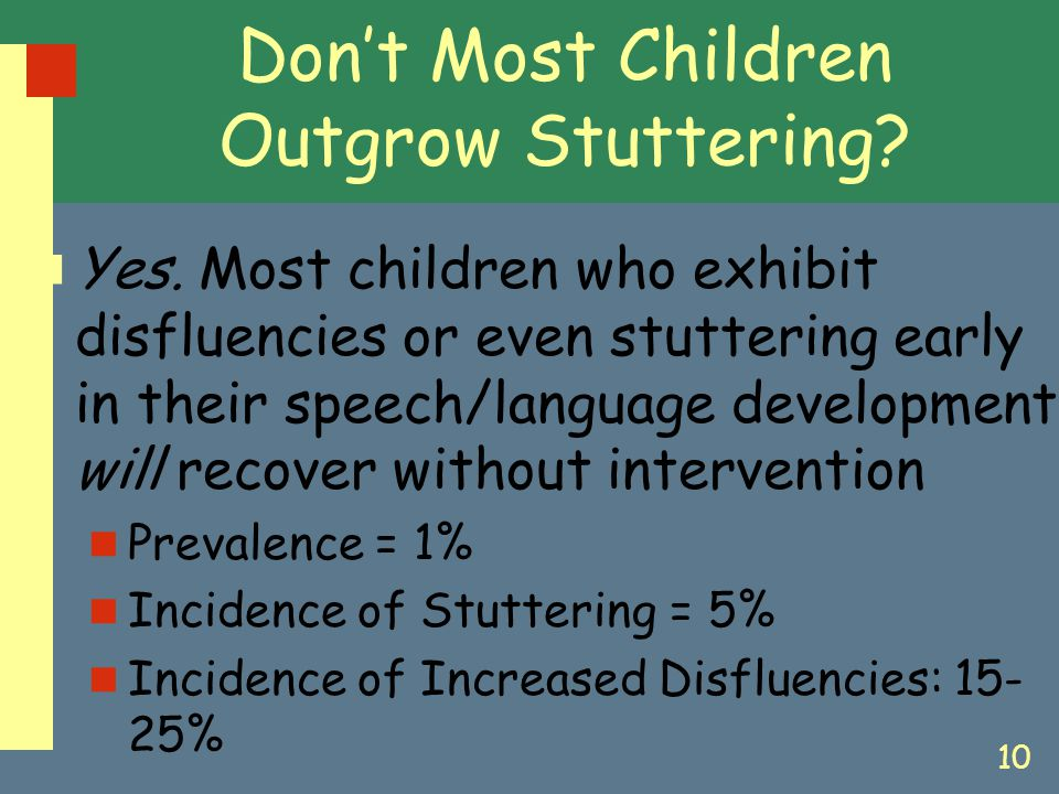 10 Don't Most Children Outgrow Stuttering? Yes. Most children who exhibit disfluencies or even stuttering early in their speech/language development w