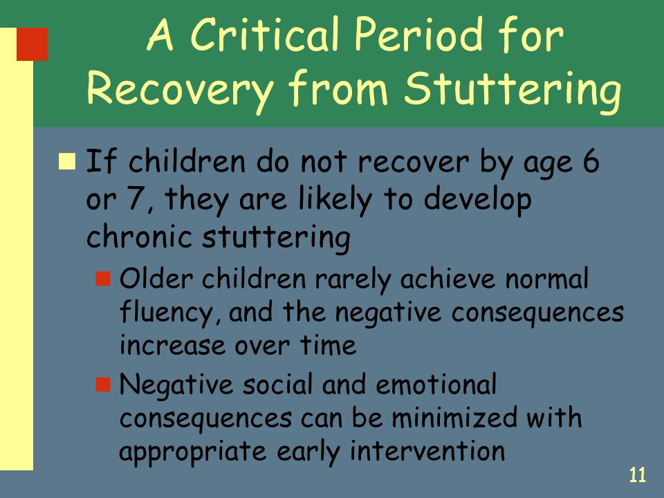 11 A Critical Period for Recovery from Stuttering If children do not recover by age 6 or 7, they are likely to develop chronic stuttering Older childr