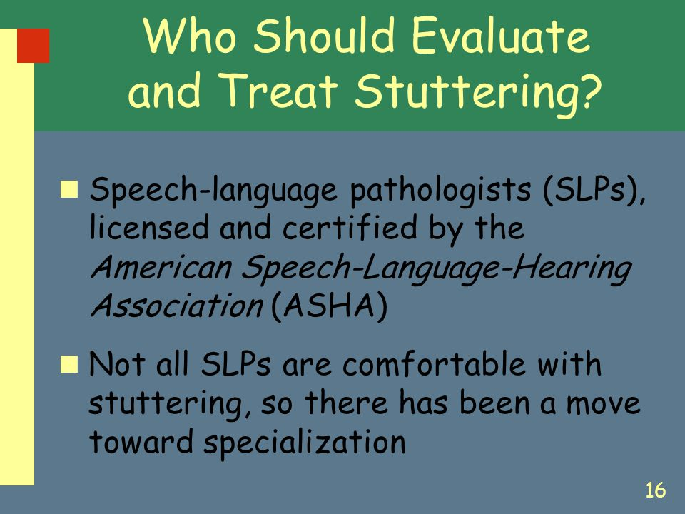 16 Speech-language pathologists (SLPs), licensed and certified by the American Speech-Language-Hearing Association (ASHA) Not all SLPs are comfortable