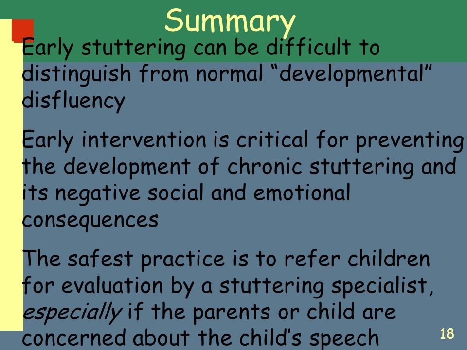 "18 Summary Early stuttering can be difficult to distinguish from normal ""developmental"" disfluency Early intervention is critical for preventing the d"