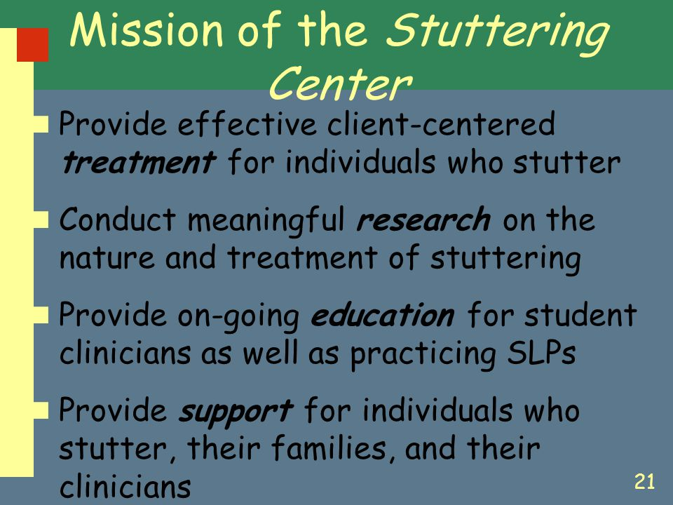 21 Mission of the Stuttering Center Provide effective client-centered treatment for individuals who stutter Conduct meaningful research on the nature