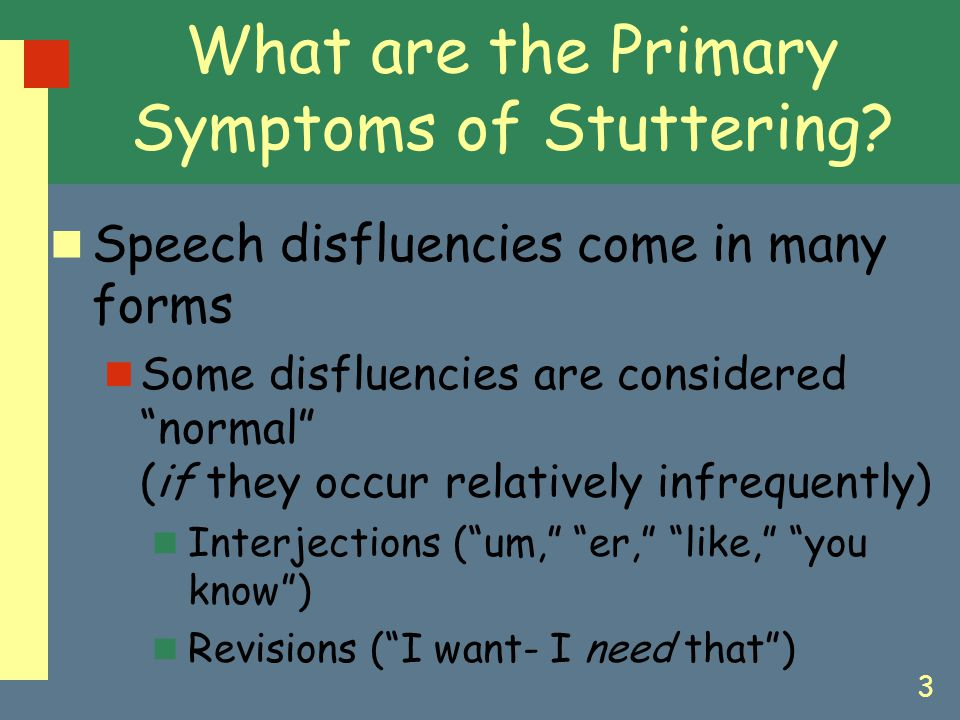 "3 What are the Primary Symptoms of Stuttering? Speech disfluencies come in many forms Some disfluencies are considered ""normal"" (if they occur relativ"