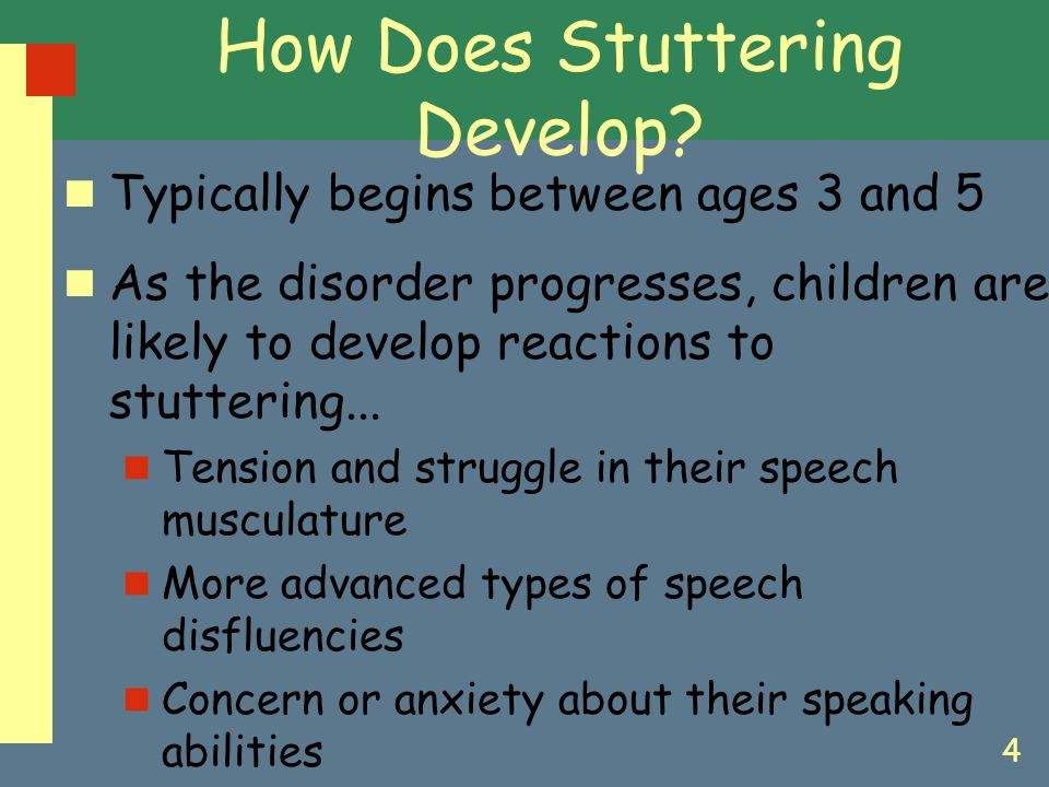 4 How Does Stuttering Develop? Typically begins between ages 3 and 5 As the disorder progresses, children are likely to develop reactions to stutterin