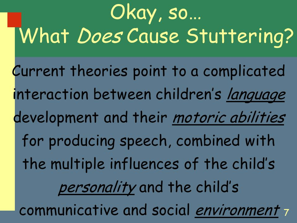 7 Okay, so… What Does Cause Stuttering? Current theories point to a complicated interaction between children's language development and their motoric