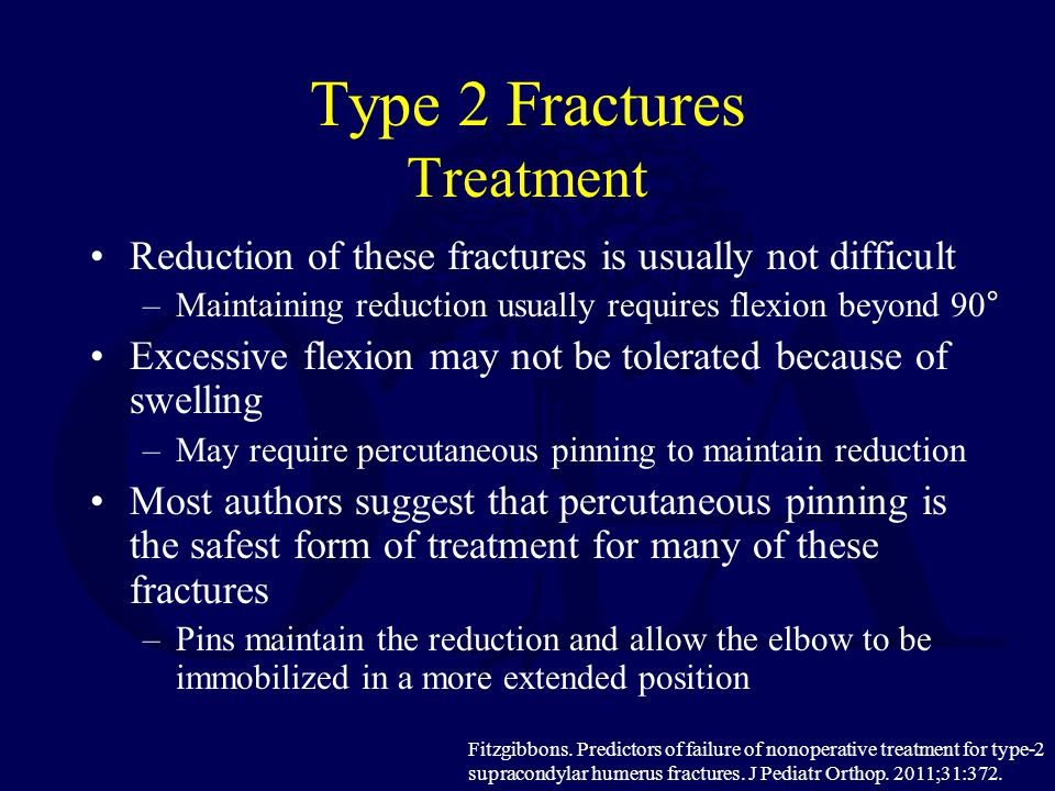 Type 2 Fractures Treatment Reduction of these fractures is usually not difficult –Maintaining reduction usually requires flexion beyond 90° Excessive