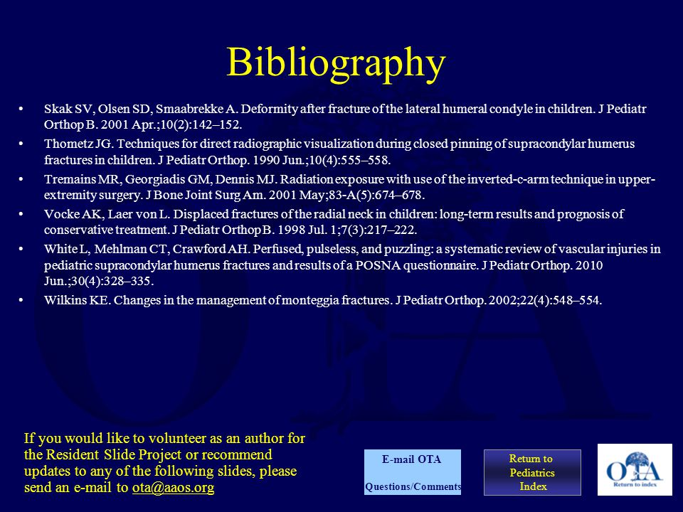Bibliography Skak SV, Olsen SD, Smaabrekke A. Deformity after fracture of the lateral humeral condyle in children. J Pediatr Orthop B. 2001 Apr.;10(2)