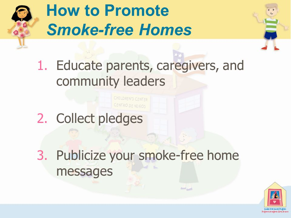 1.Educate parents, caregivers, and community leaders 2.Collect pledges 3.Publicize your smoke-free home messages How to Promote Smoke-free Homes