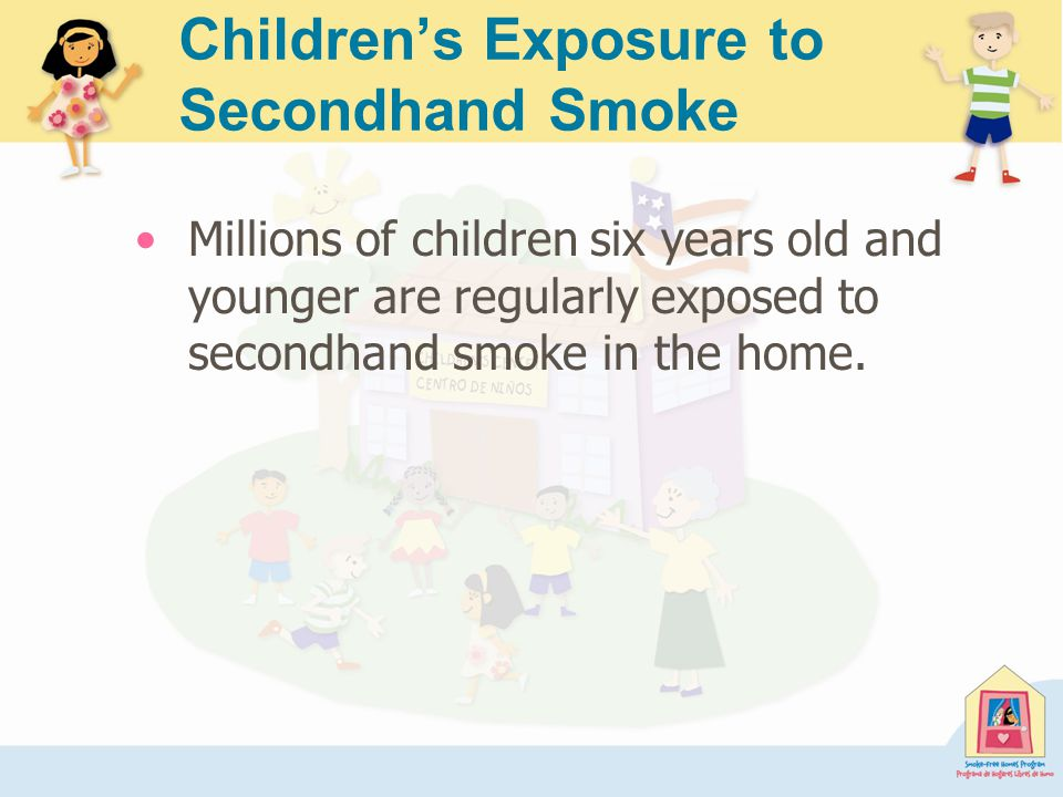 Children's Exposure to Secondhand Smoke Millions of children six years old and younger are regularly exposed to secondhand smoke in the home.