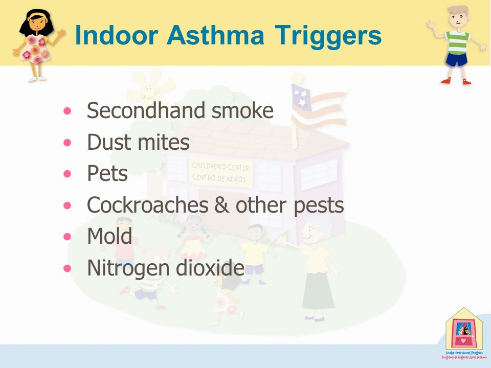 Indoor Asthma Triggers Secondhand smoke Dust mites Pets Cockroaches & other pests Mold Nitrogen dioxide