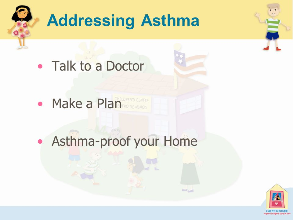 Addressing Asthma Talk to a Doctor Make a Plan Asthma-proof your Home