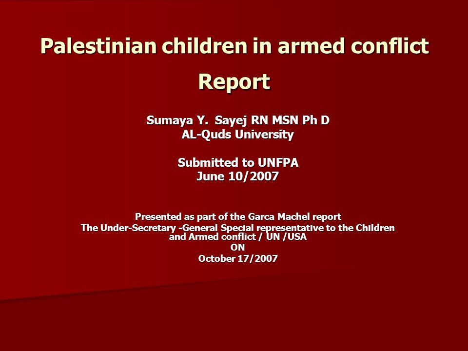 Palestinian children in armed conflict Report Sumaya Y. Sayej RN MSN Ph D AL-Quds University Submitted to UNFPA June 10/2007 Presented as part of the