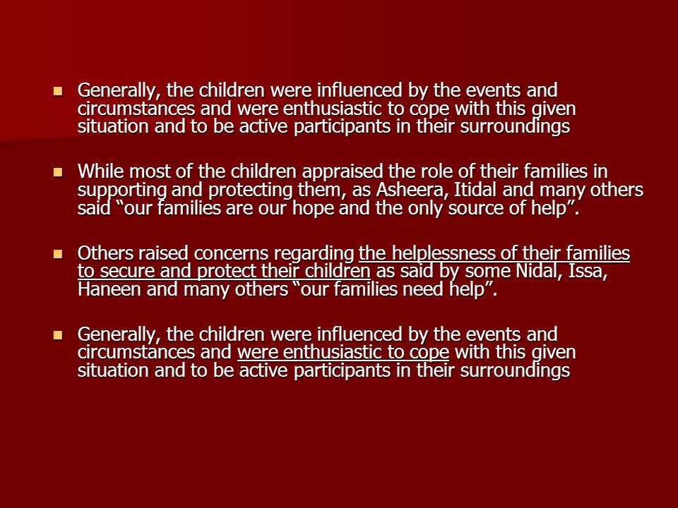Generally, the children were influenced by the events and circumstances and were enthusiastic to cope with this given situation and to be active participants in their surroundings Generally, the children were influenced by the events and circumstances and were enthusiastic to cope with this given situation and to be active participants in their surroundings While most of the children appraised the role of their families in supporting and protecting them, as Asheera, Itidal and many others said our families are our hope and the only source of help .