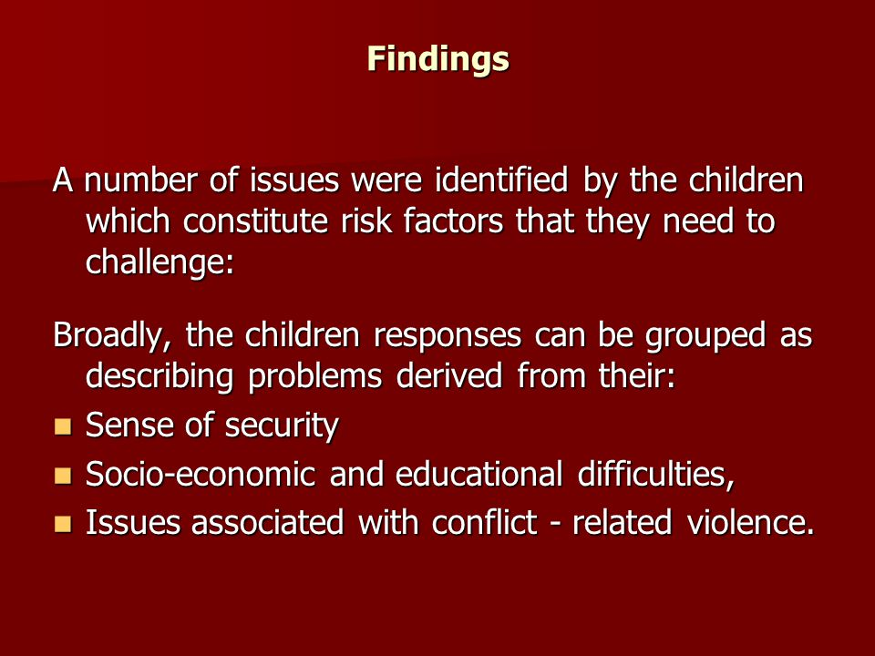 Findings A number of issues were identified by the children which constitute risk factors that they need to challenge: Broadly, the children responses