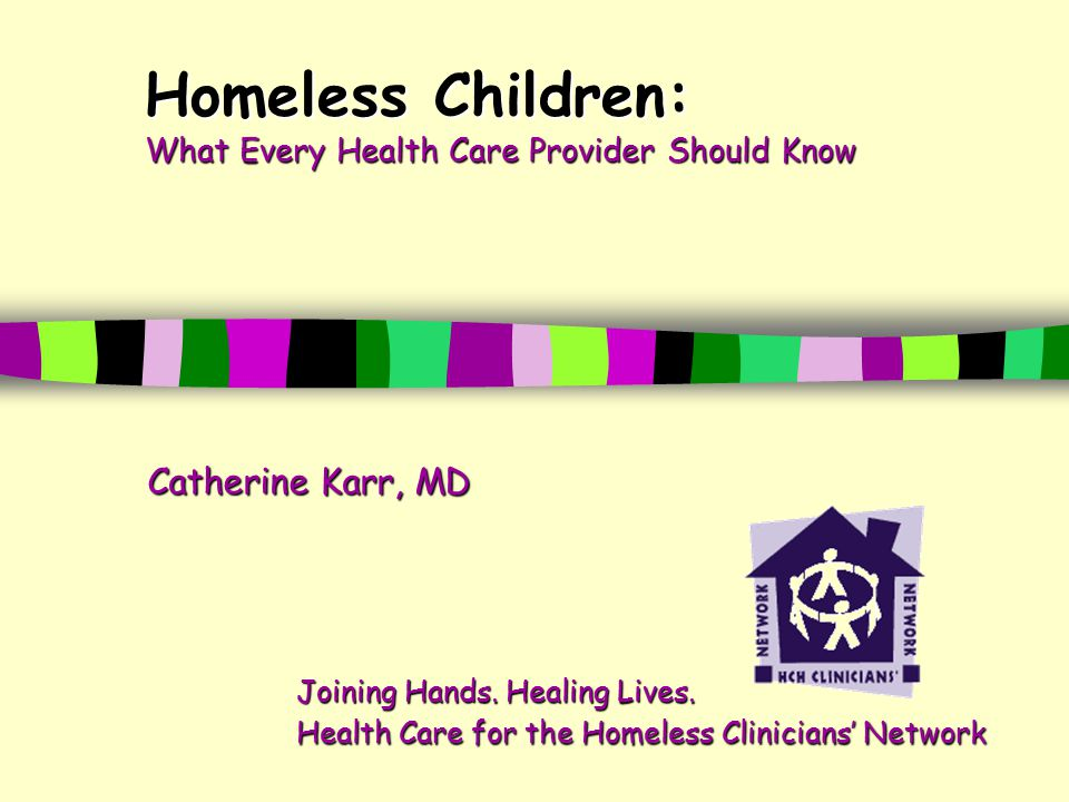 Homeless Children: What Every Health Care Provider Should Know Catherine Karr, MD Joining Hands.