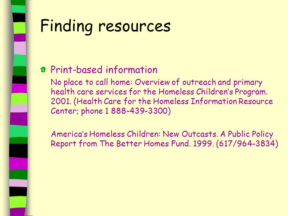 Finding resources Print-based information No place to call home: Overview of outreach and primary health care services for the Homeless Children's Program.