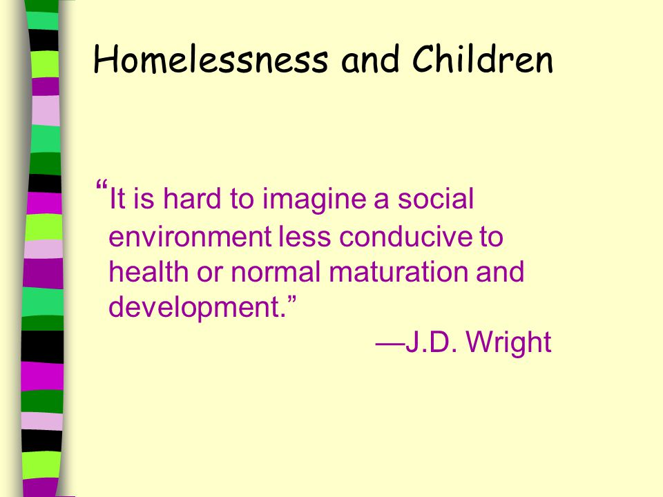 Homelessness and Children It is hard to imagine a social environment less conducive to health or normal maturation and development. —J.D.