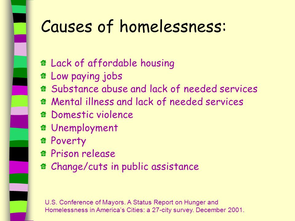 Causes of homelessness: Lack of affordable housing Low paying jobs Substance abuse and lack of needed services Mental illness and lack of needed services Domestic violence Unemployment Poverty Prison release Change/cuts in public assistance U.S.