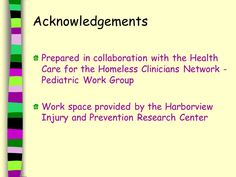 Acknowledgements Prepared in collaboration with the Health Care for the Homeless Clinicians Network - Pediatric Work Group Work space provided by the Harborview Injury and Prevention Research Center
