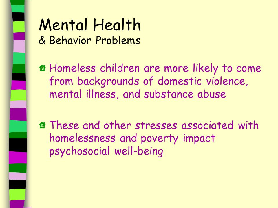 Homeless children are more likely to come from backgrounds of domestic violence, mental illness, and substance abuse These and other stresses associated with homelessness and poverty impact psychosocial well-being