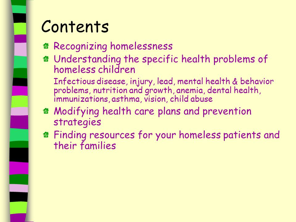 Contents Recognizing homelessness Understanding the specific health problems of homeless children Infectious disease, injury, lead, mental health & behavior problems, nutrition and growth, anemia, dental health, immunizations, asthma, vision, child abuse Modifying health care plans and prevention strategies Finding resources for your homeless patients and their families