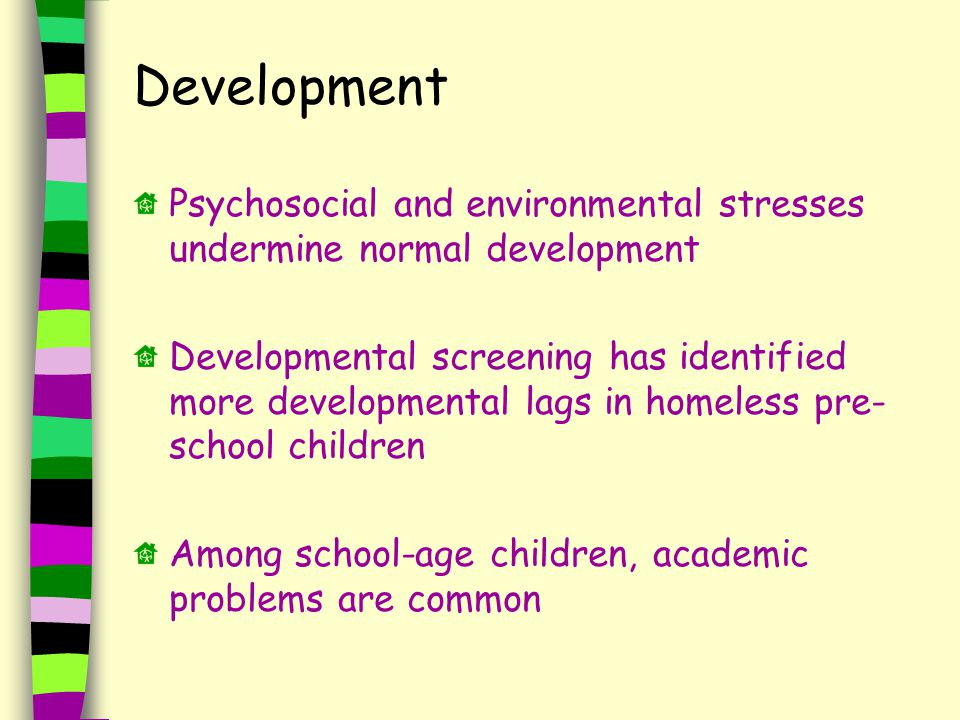 Psychosocial and environmental stresses undermine normal development Developmental screening has identified more developmental lags in homeless pre- school children Among school-age children, academic problems are common