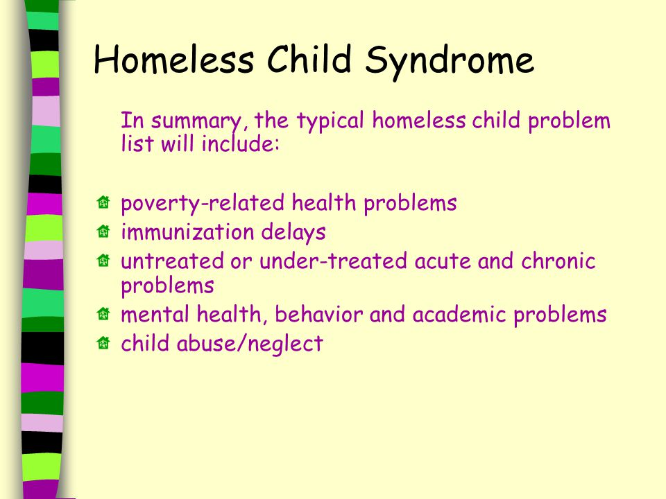 Homeless Child Syndrome In summary, the typical homeless child problem list will include: poverty-related health problems immunization delays untreated or under-treated acute and chronic problems mental health, behavior and academic problems child abuse/neglect