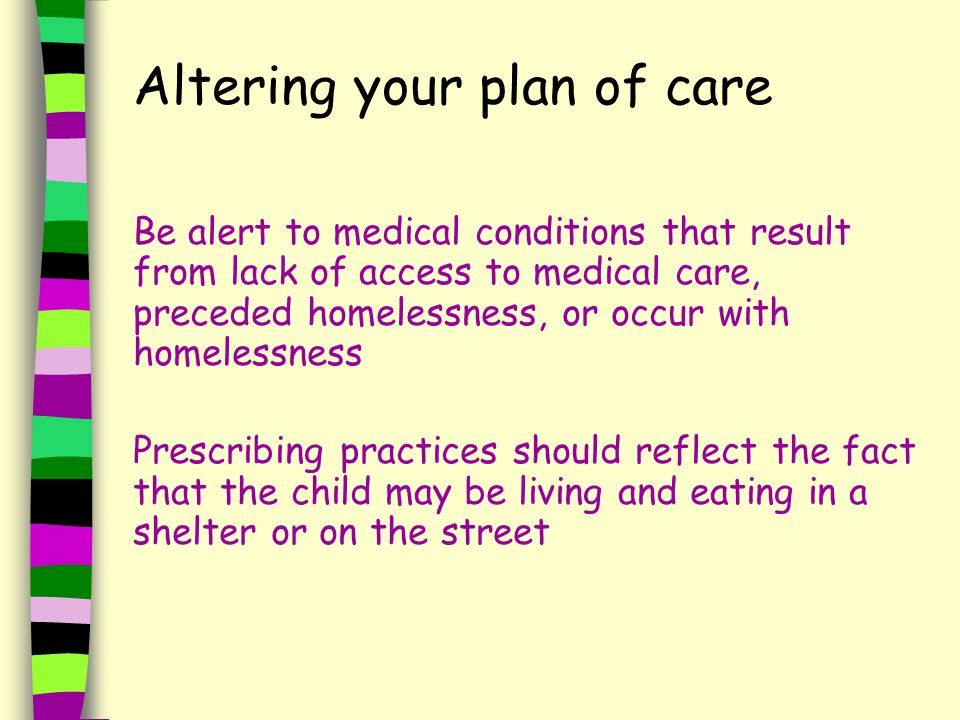 Altering your plan of care Be alert to medical conditions that result from lack of access to medical care, preceded homelessness, or occur with homelessness Prescribing practices should reflect the fact that the child may be living and eating in a shelter or on the street