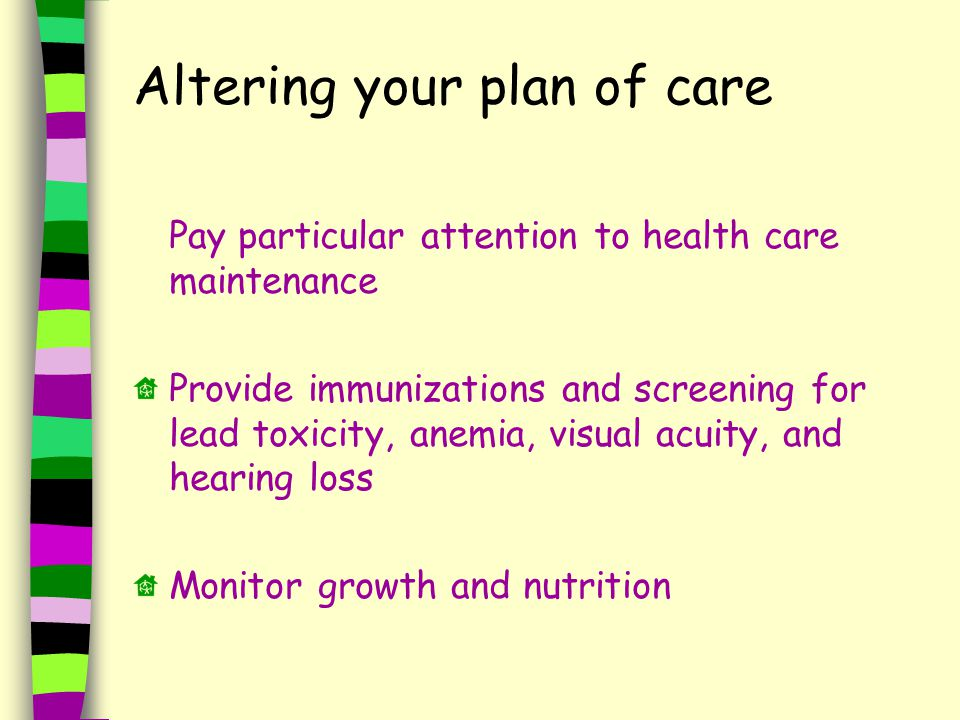 Altering your plan of care Pay particular attention to health care maintenance Provide immunizations and screening for lead toxicity, anemia, visual acuity, and hearing loss Monitor growth and nutrition